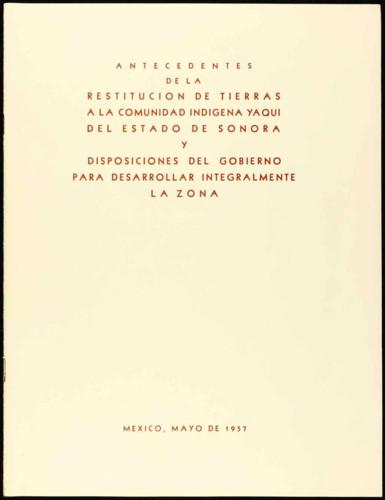 Antecedentes de la Restitución de Tierras a la Comunidad Indígena Yaqui del Estado de Sonora y Disposiciones del Gobierno para desarrollar integralmente la zona.