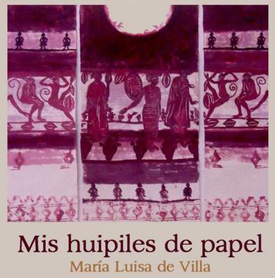 Mis huipiles de papel. María Luisa de Villa