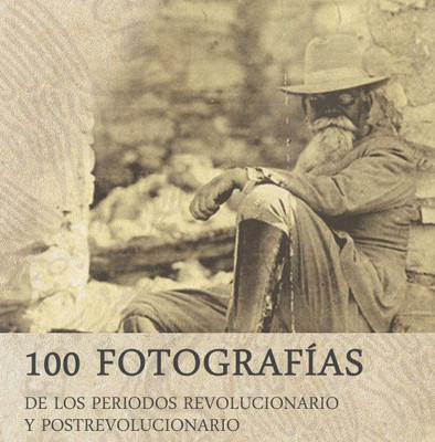 100 fotografías. De los periodos revolucionario y postrevolucionario.