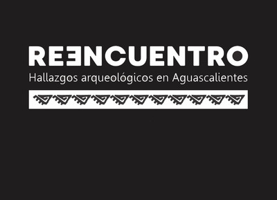 Reencuentro. Hallazgos arqueológicos en Aguascalientes