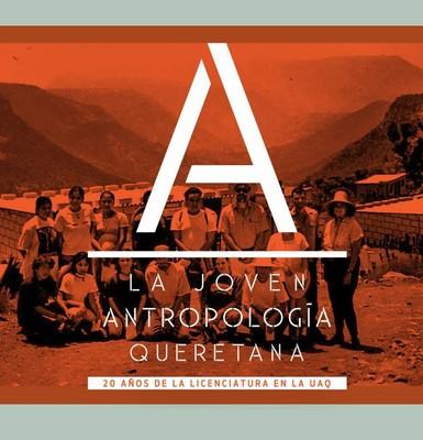 La joven antropología queretana, 20 años de la licenciatura en la UAQ