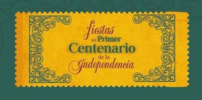 El Centenario en México 1910. Fiestas del Primer Centenario de la Independencia