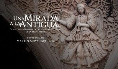 Una mirada a la antigua. De Antigua, Guatemala patrimonio cultural de la humanidad