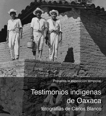 Testimonios Indígenas de Oaxaca. Fotografía de Carlos Blanco
