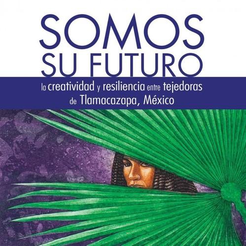 Somos su futuro. La creatividad y resiliencia entre tejedoras de Tlamacazapa, México