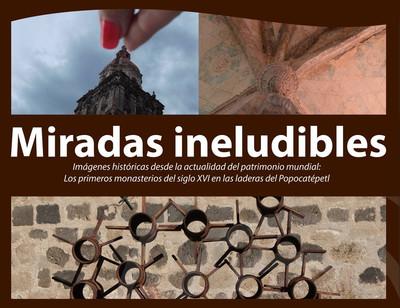Miradas ineludibles. Imágenes históricas desde la actualidad del Patrimonio Mundial: Los primeros monasterios del siglo XVI en las laderas del Popocatépetl