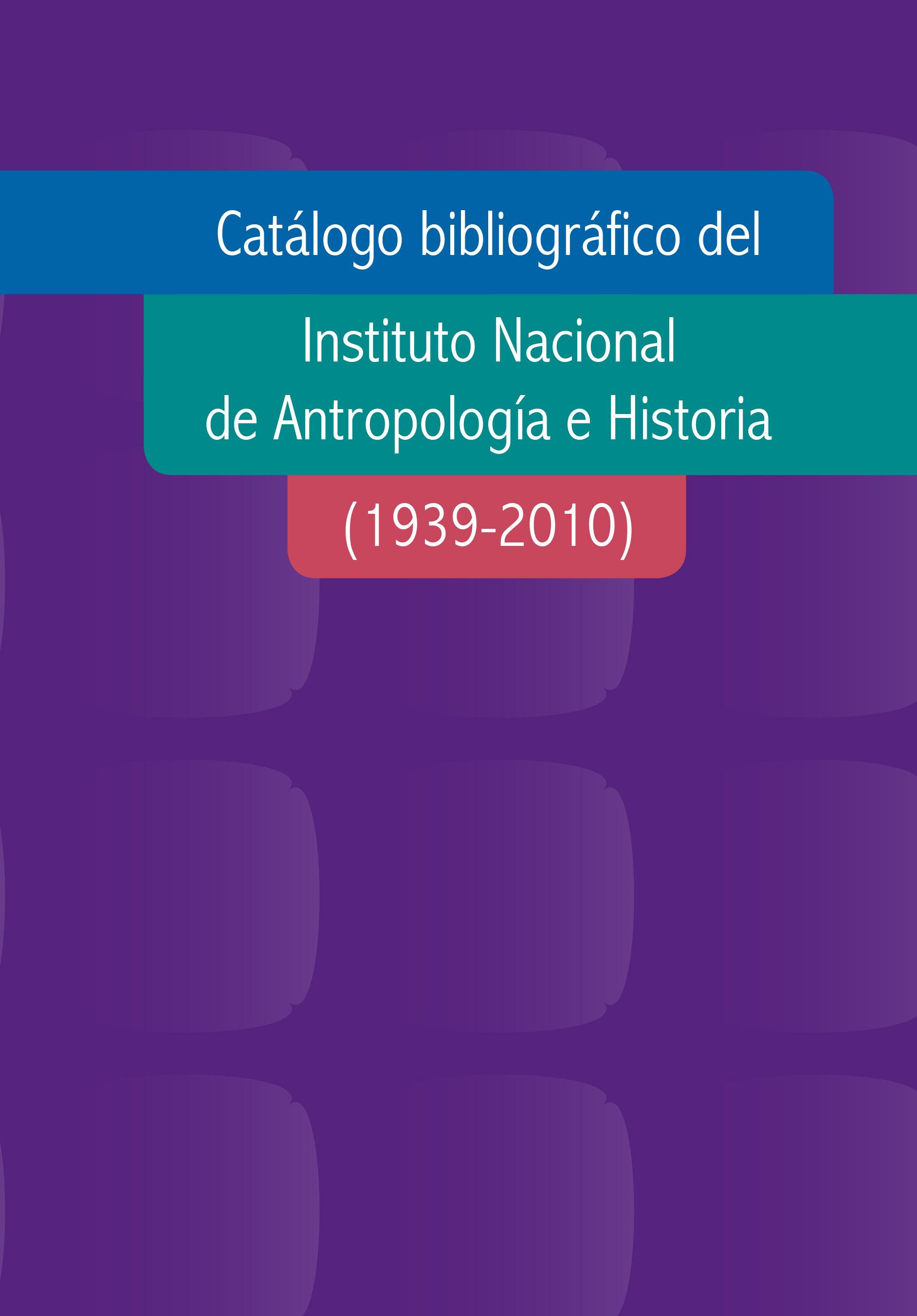 Catálogo bibliográfico del Instituto Nacional de Antropología e Historia (1939-2010)
