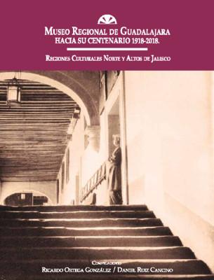 Museo Regional de Guadalajara hacia su centenario 1918-2018