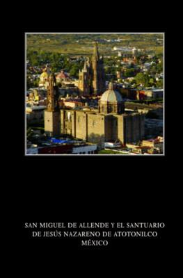 San Miguel de Allende y el Santuario de Jesús Nazareno de Atotonilco México
