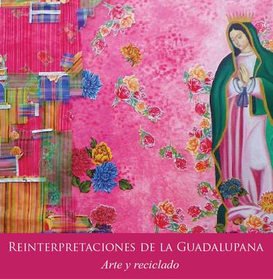Reinterpretaciones de la Guadalupana. Arte y reciclado