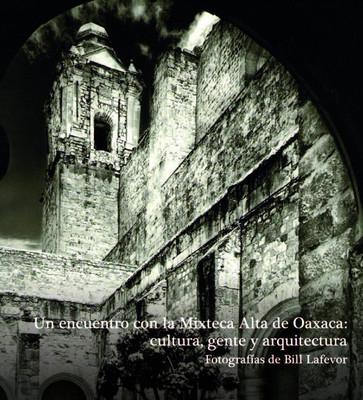 Un encuentro con la Mixteca Alta de Oaxaca: cultura, gente y arquitectura. Fotografías de Bill Lafevor