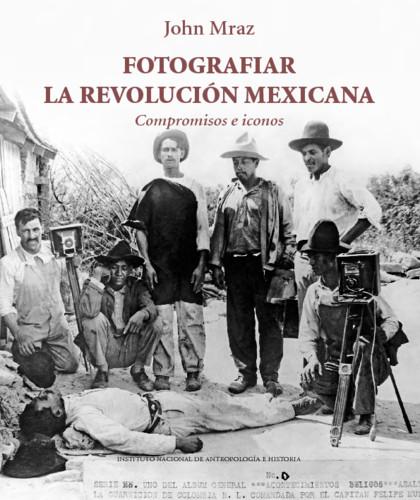 Fotografiar la Revolución Mexicana