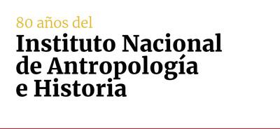 80 años del Instituto Nacional de Antropología e Historia