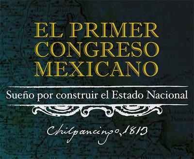 El Primer Congreso Mexicano. Sueño por construir el Estado nacional. Chilpancingo, 1813