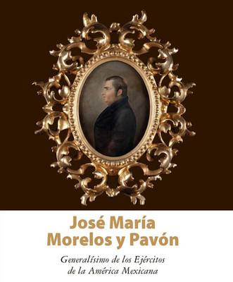 José María Morelos y Pavón. Generalísimo de los Ejércitos de la América Mexicana