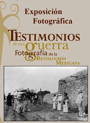 Testimonios de una Guerra; Fotografía de la Revolución Mexicana