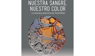 Nuestra sangre, nuestro color: La escultura polícroma de Tenochtitlan