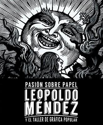 Pasión sobre papel. Leopoldo Méndez y el Taller de Gráfica Popular