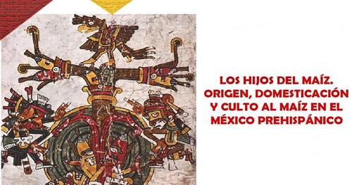 Los hijos del maíz. Origen, domesticación y culto al maíz en el México Prehispánico