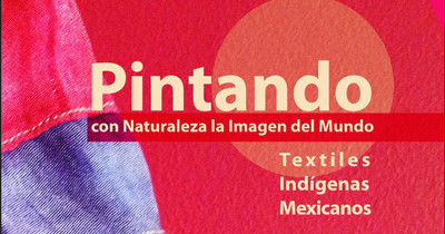 Pintando con Naturaleza la Imagen del Mundo. Textiles Indígenas Mexicanos