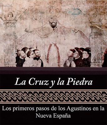 La cruz y la Piedra. Los primeros pasos de los Agustinos en la Nueva España