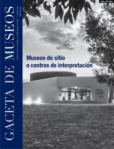 Gaceta de Museos Num. 66 (2016-2017) Museos de Sitio o Centros de Interpretación