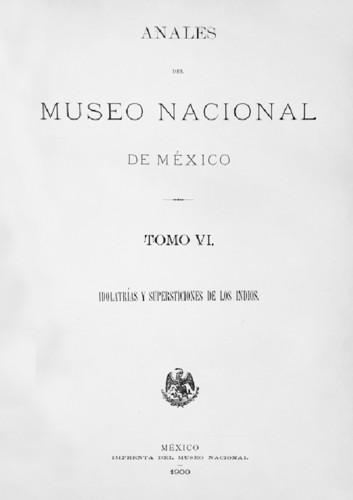 Anales del Museo Nacional de México. Num. 6 Tomo VI (1900) Primera Época (1877-1903) Idolatrías y supersticiones de los indios