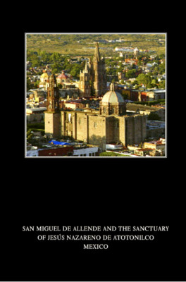 San Miguel de Allende and the Sanctuary of Jesús nazareno de Atotonilco México